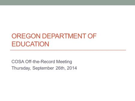 OREGON DEPARTMENT OF EDUCATION COSA Off-the-Record Meeting Thursday, September 26th, 2014.