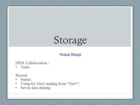 "Storage Wahid Bhimji DPM Collaboration : Tasks. Xrootd: Status; Using for Tier2 reading from ""Tier3""; Server data mining."