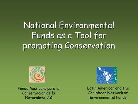 National Environmental Funds as a Tool for promoting Conservation Fondo Mexicano para la Conservación de la Naturaleza, AC Latin American and the Caribbean.