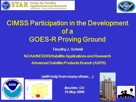 1 CIMSS Participation in the Development of a GOES-R Proving Ground Timothy J. Schmit NOAA/NESDIS/Satellite Applications and Research Advanced Satellite.