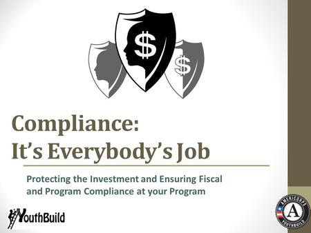 Compliance: It's Everybody's Job Protecting the Investment and Ensuring Fiscal and Program Compliance at your Program.