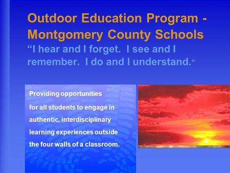 "Outdoor Education Program - Montgomery County Schools ""I hear and I forget. I see and I remember. I do and I understand. "" Providing opportunities for."