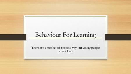 Behaviour For Learning There are a number of reasons why our young people do not learn.