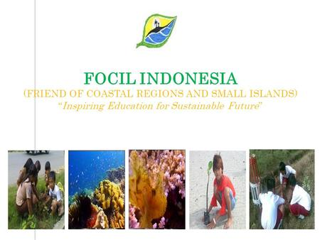 "FOCIL INDONESIA (FRIEND OF COASTAL REGIONS AND SMALL ISLANDS) ""Inspiring Education for Sustainable Future"""