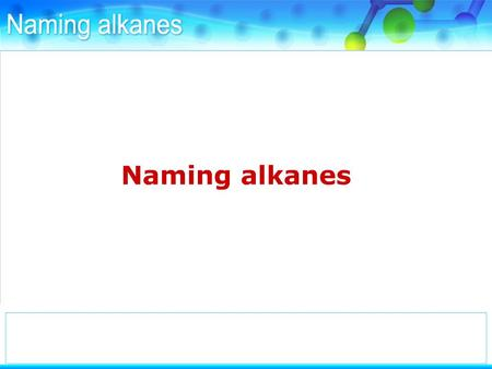 To name an alkane you need to know the number of carbon atoms it contains.