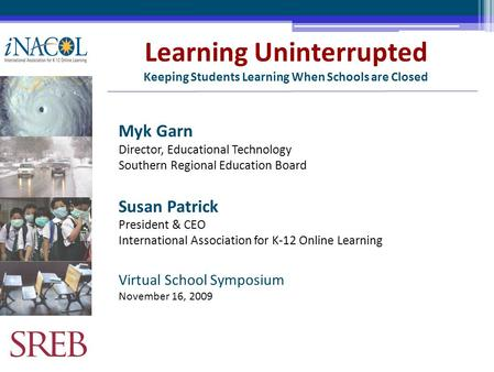 Learning Uninterrupted Keeping Students Learning When Schools are Closed Myk Garn Director, Educational Technology Southern Regional Education Board Susan.