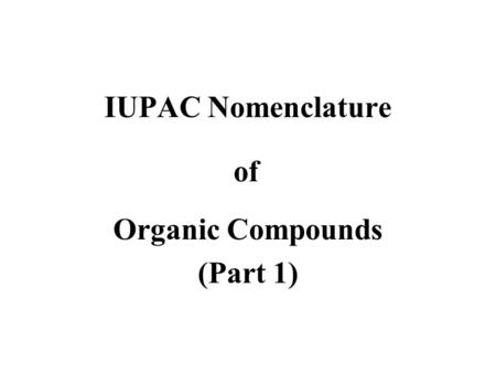 IUPAC Nomenclature Organic Compounds (Part 1) of.