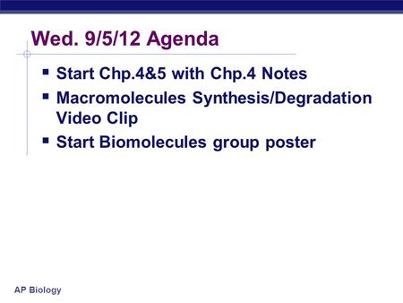 AP Biology Wed. 9/5/12 Agenda  Start Chp.4&5 with Chp.4 Notes  Macromolecules Synthesis/Degradation Video Clip  Start Biomolecules group poster.