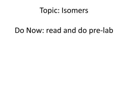 Topic: Isomers Do Now: read and do pre-lab. Isomers Compounds with same molecular formula but different structural arrangement so different names The.
