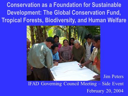 Jim Peters IFAD Governing Council Meeting – Side Event February 20, 2004 Conservation as a Foundation for Sustainable Development: The Global Conservation.