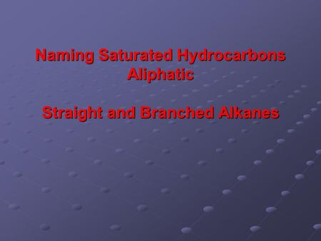Naming Saturated Hydrocarbons Aliphatic Straight and Branched Alkanes.