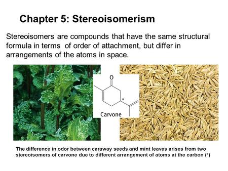 Chapter 5: Stereoisomerism Stereoisomers are compounds that have the same structural formula in terms of order of attachment, but differ in arrangements.