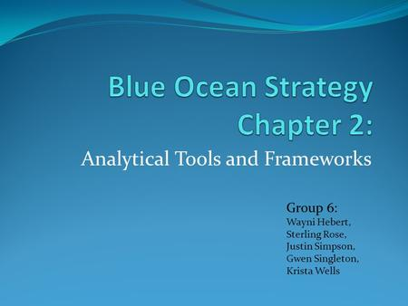 Analytical Tools and Frameworks Group 6: Wayni Hebert, Sterling Rose, Justin Simpson, Gwen Singleton, Krista Wells.