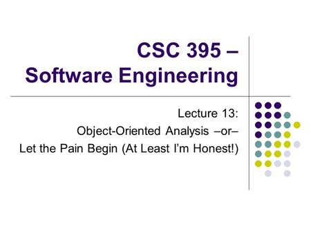 CSC 395 – Software Engineering Lecture 13: Object-Oriented Analysis –or– Let the Pain Begin (At Least I'm Honest!)
