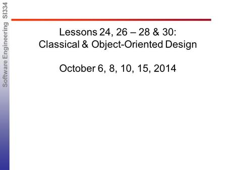 Software Engineering SI334 Lessons 24, 26 – 28 & 30: Classical & Object-Oriented Design October 6, 8, 10, 15, 2014.
