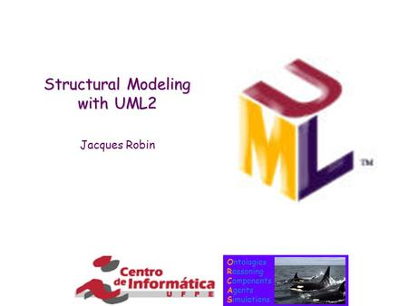 Ontologies Reasoning Components Agents Simulations Structural Modeling with UML2 Jacques Robin.
