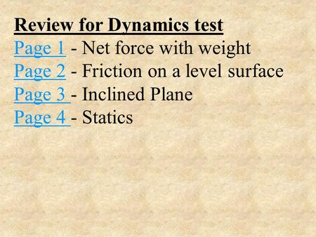 Review for Dynamics test Page 1Page 1 - Net force with weight Page 2Page 2 - Friction on a level surface Page 3 Page 3 - Inclined Plane Page 4 Page 4.