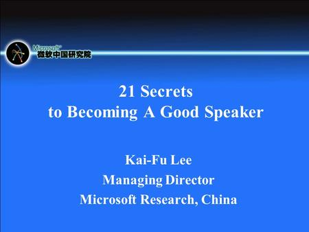 21 Secrets to Becoming A Good Speaker Kai-Fu Lee Managing Director Microsoft Research, China.