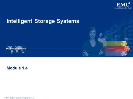 © 2009 EMC Corporation. All rights reserved. Intelligent Storage Systems Module 1.4.
