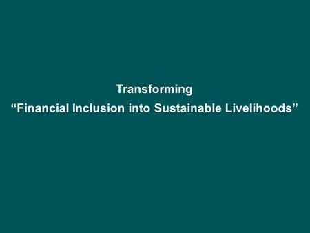 "Transforming ""Financial Inclusion into Sustainable Livelihoods"""