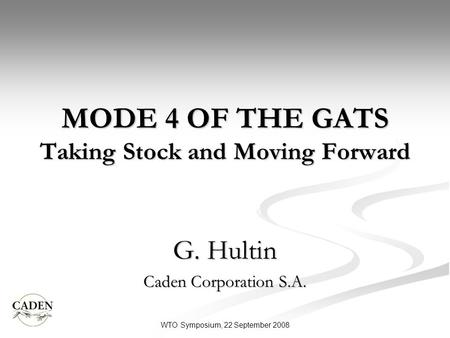 MODE 4 OF THE GATS Taking Stock and Moving Forward G. Hultin Caden Corporation S.A. WTO Symposium, 22 September 2008.