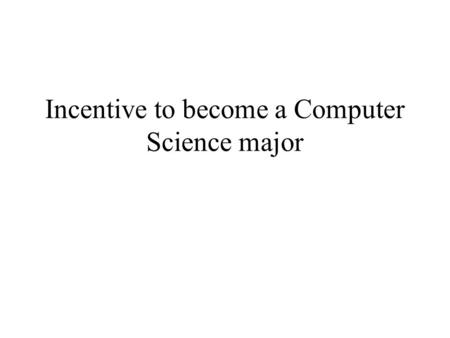 Incentive to become a Computer Science major. Incentive of studying Computer Science Great job opportunity and description: Many companies are hiring.