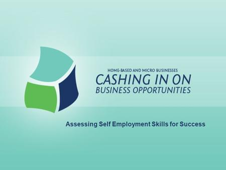 Assessing Self Employment Skills for Success. Lesson Goals: For current and potential business owners to: –Identify personal and business skills –Examine.