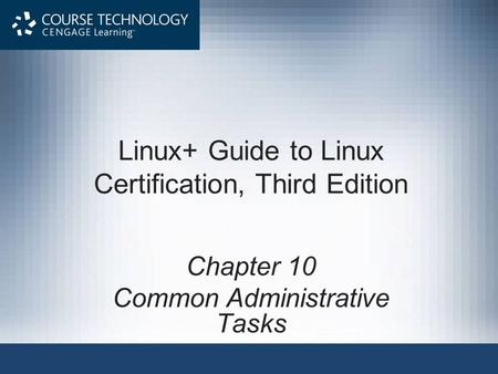 Linux+ Guide to Linux Certification, Third Edition Chapter 10 Common Administrative Tasks.