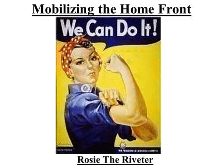 Mobilizing the Home Front Rosie The Riveter. Home Front In what way have those of us not in the current US wars been affected? In what way have we contributed.