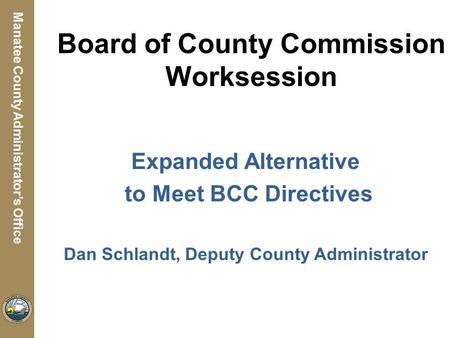 Manatee County Utilities Department Manatee County Administrator's Office Board of County Commission Worksession Expanded Alternative to Meet BCC Directives.