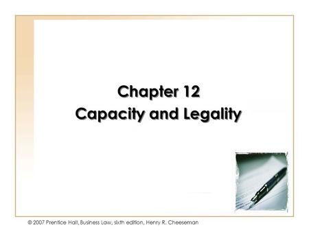 12 - 1 © 2007 Prentice Hall, Business Law, sixth edition, Henry R. Cheeseman Chapter 12 Capacity and Legality Chapter 12 Capacity and Legality.
