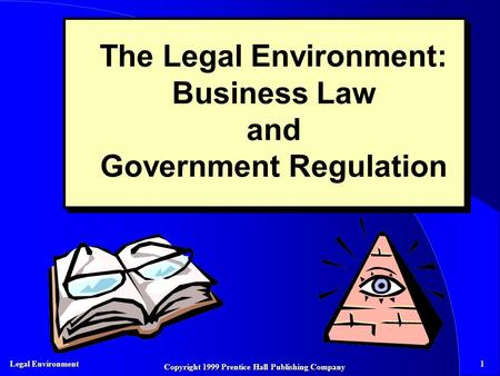 Legal Environment 1 Copyright 1999 Prentice Hall Publishing Company The Legal Environment: Business Law and Government Regulation.