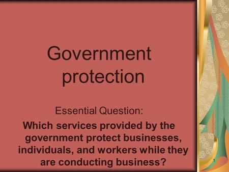 Government protection Essential Question: Which services provided by the government protect businesses, individuals, and workers while they are conducting.