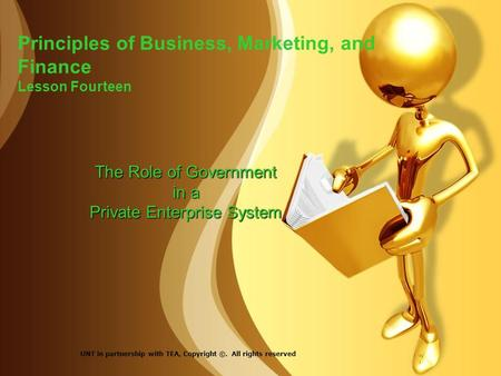 Principles of Business, Marketing, and Finance Lesson Fourteen The Role of Government in a Private Enterprise System UNT in partnership with TEA, Copyright.