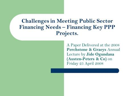 Challenges in Meeting Public Sector Financing Needs – Financing Key PPP Projects. A Paper Delivered at the 2008 Perchstone & Graeys Annual Lecture by Jide.