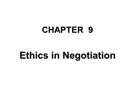 "CHAPTER 9 Ethics in Negotiation The Titles 1.A Sample of Ethical Quandaries 2.What Do We Mean by "" Ethics "" and Why do They Matter in Negotiation? 3.Four."