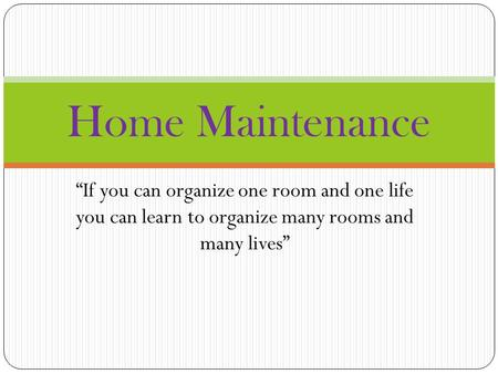 """If you can organize one room and one life you can learn to organize many rooms and many lives"" Home Maintenance."