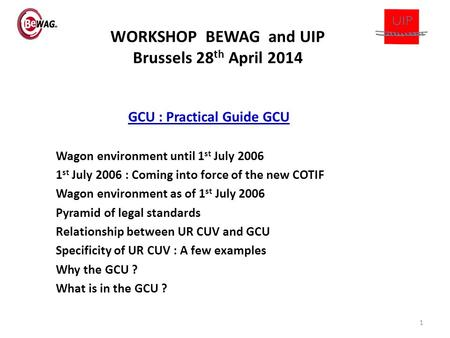 WORKSHOP BEWAG and UIP Brussels 28 th April 2014 GCU : Practical Guide GCU Wagon environment until 1 st July 2006 1 st July 2006 : Coming into force of.