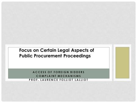 ACCESS OF FOREIGN BIDDERS COMPLAINT MECHANISMS PROF. LAURENCE FOLLIOT LALLIOT Focus on Certain Legal Aspects of Public Procurement Proceedings.