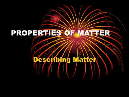 PROPERTIES OF MATTER Describing Matter. How would you describe yourself so that someone else could identify you? On a separate sheet of paper, write as.