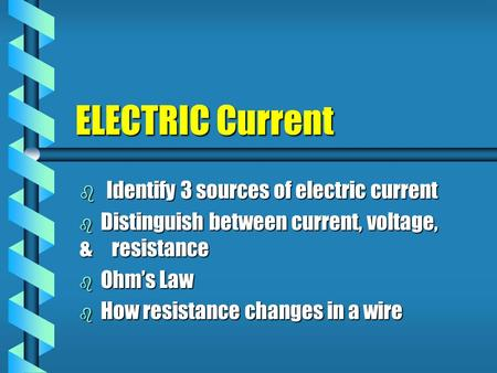 ELECTRIC Current  Identify 3 sources of electric current  Distinguish between current, voltage, & resistance  Ohm's Law  How resistance changes in.