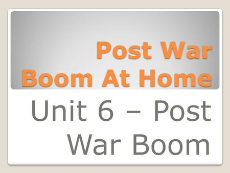 Post War Boom At Home Unit 6 – Post War Boom. Roles of Women Women were encouraged by the government to give up their jobs to make room for returning.