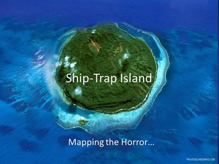 Ship-Trap Island Mapping the Horror…. In your groups: Using what you know about plot and setting, you will create a map for Ship-Trap Island. You must.