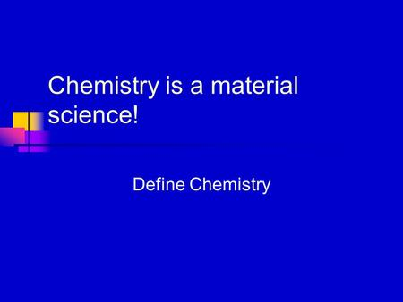 Chemistry is a material science! Define Chemistry.