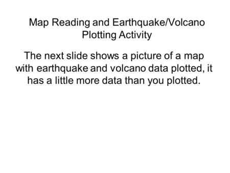Map Reading and Earthquake/Volcano Plotting Activity The next slide shows a picture of a map with earthquake and volcano data plotted, it has a little.