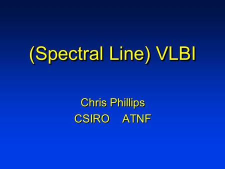 (Spectral Line) VLBI Chris Phillips CSIRO ATNF Chris Phillips CSIRO ATNF.