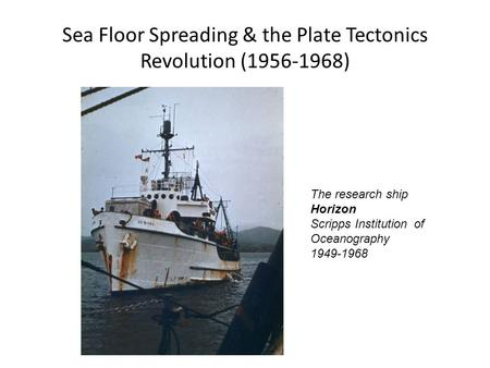 Sea Floor Spreading & the Plate Tectonics Revolution (1956-1968) The research ship Horizon Scripps Institution of Oceanography 1949-1968.
