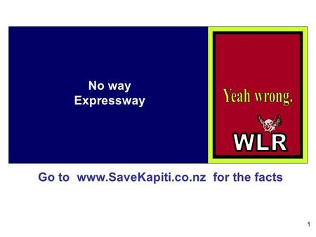 Go to www.SaveKapiti.co.nz for the facts 1 No way Expressway.