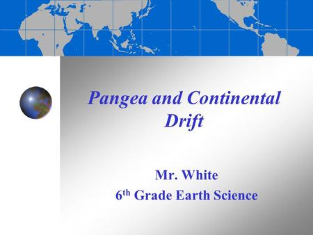 Pangea and Continental Drift Mr. White 6 th Grade Earth Science.