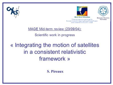 MAGE Mid-term review (23/09/04): Scientific work in progress « Integrating the motion of satellites in a consistent relativistic framework » S. Pireaux.